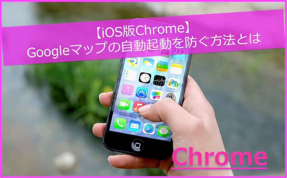 【iOS版Chrome】Googleマップの自動起動を防ぐ方法
